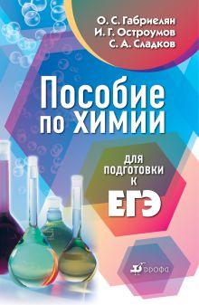 Габриелян О.С., Остроумов И.Г., Сладков С.А. - Пособие по химии для подготовки к ЕГЭ. 9–11 классы обложка книги