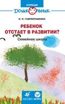 Гаврилушкина О.П. - Ребенок отстает в развитии?Семейная шк(ДШК) обложка книги