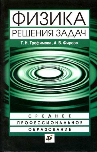 Физика.Решения задач.Уч.пос.для ссузов. Трофимова Т.И., Фирсов А.В.