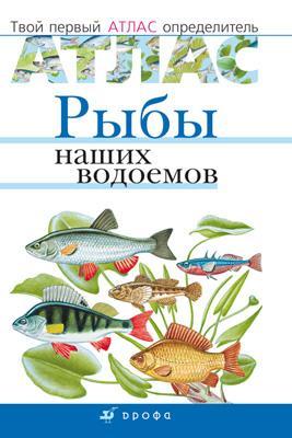 Рыбы наших водоемов.Твой первый атлас-определ.