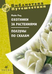 Майн Рид. Бобров А.А. (предисловие) - Охотники за растениями. Ползуны по скалам. обложка книги