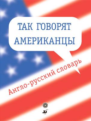 Так говорят американцы.Англо-рус.словарь.(Красавина) Красавина Т.М.