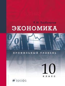 Хасбулатов Р.И. - Экономика. Профильный уровень. 10 класс. Учебник обложка книги