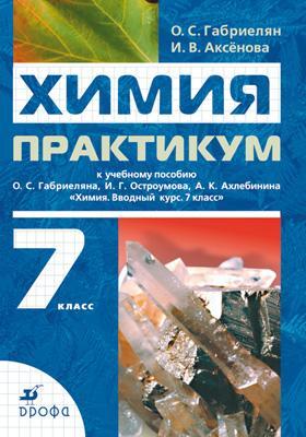 Химия. Вводный курс.7 класс. Практикум ( Габриелян О.С., Аксенова И.В.  )