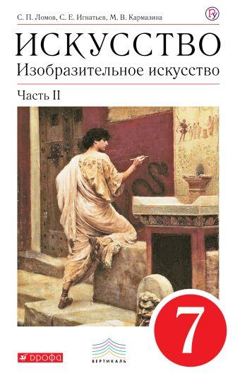 Изобразительное искусство. 7 кл. Ч.2 Учебник. Ломов С.П., Игнатьев С.Е., Кармазина М.В.