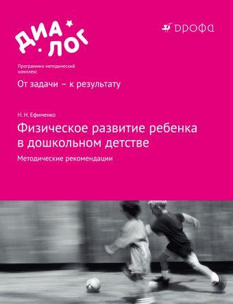 Физическое развитие ребенка в дошкольном детстве. 3–7 лет. Методические рекомендации Ефименко Н.Н.