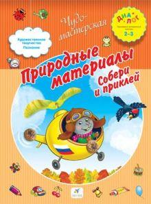Деркач Т.Б. - Природные материалы. Собери и приклей. 2–3 года. Пособие для детей обложка книги