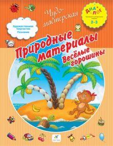Деркач Т.Б. - Природные материалы. Веселые горошины. 2–3 года. Пособие для детей обложка книги