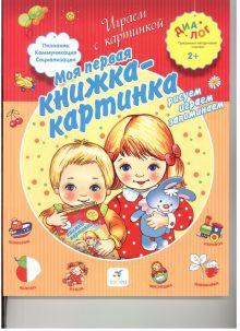 Иванова А.А. - Моя первая книжка-картинка. Рисуем, играем, запоминаем. 2–3 года. Пособие для детей обложка книги