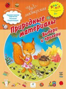 Деркач Т.Б. - Природные материалы. Выбери и прилепи. 3–4 года. Пособие для детей (переработанное) обложка книги