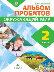 Сивоглазов В.И. - Окружающий мир. 2 класс. Альбом проектов обложка книги