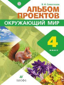 Сивоглазов В.И. - Окружающий мир. 4 класс. Альбом проектов обложка книги