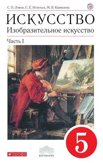 Искусство. Изобразительное искусство. 5 класс. Учебник. Часть 1 Ломов С.П., Игнатьев С.Е., Кармазина М.В.