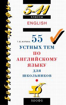 Журина Т.Ю. - 55 устных тем по английскому языку. 5–11 классы. Учебное пособие обложка книги