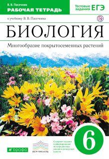 Пасечник В.В. - Биология. Многообразие покрытосеменных растений. 6 класс. Рабочая тетрадь (с тестовыми заданиями ЕГЭ). обложка книги