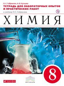 Габриелян О.С., Купцова А.В. - Химия. 8 класс. Тетрадь для лабораторных опытов и практических работ обложка книги