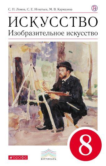 Изобразительное искусство. 8 класс. Учебник Ломов С.П., Игнатьев С.Е., Кармазина М.В.