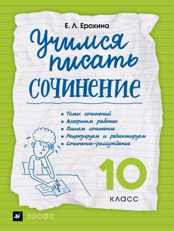 Учимся писать сочинение. Литература. 10 класс. Рабочая тетрадь Ерохина Е.Л.