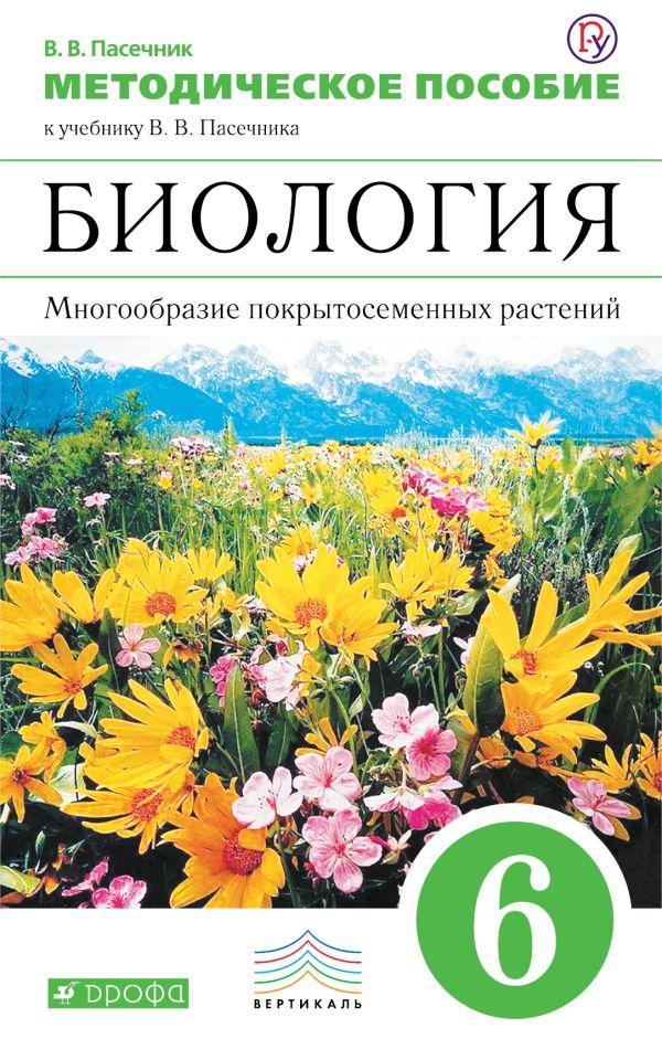 Биология. Многообразие покрытосеменных растений. 6 класс. Методическое пособие. Пасечник В.В.