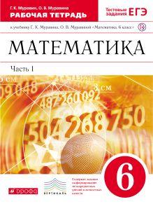 Муравин Г.К., Муравина О.В. - Математика. 6 класс. Рабочая тетрадь (с тестовыми заданиями ЕГЭ). Часть 1 обложка книги
