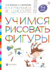 Безруких М.М., Филиппова Т.А. - Учимся рисовать фигуры. Пособие для детей 5-6 лет.. обложка книги