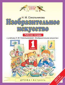 Сокольникова Н.М. - Изобразительное искусство. 1 класс. Рабочая тетрадь. обложка книги