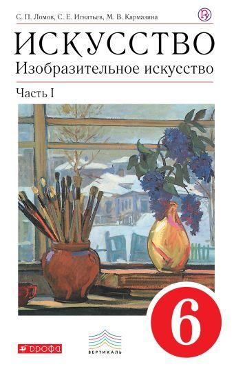Искусство. Изобразительное искусство. 6 класс. Учебник. Часть 1 Ломов С.П., Игнатьев С.Е., Кармазина М.В.