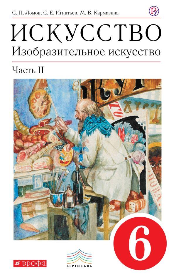 Искусство. Изобразительное искусство. 6 класс. Учебник. Часть 2 Ломов С.П., Игнатьев С.Е., Кармазина М.В.