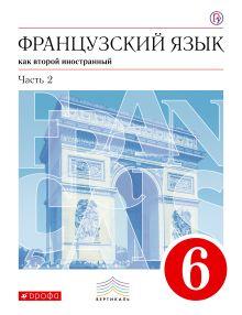 Французский язык как второй иностранный. 6 класс. Учебник в 2-х частях. Часть 2 обложка книги