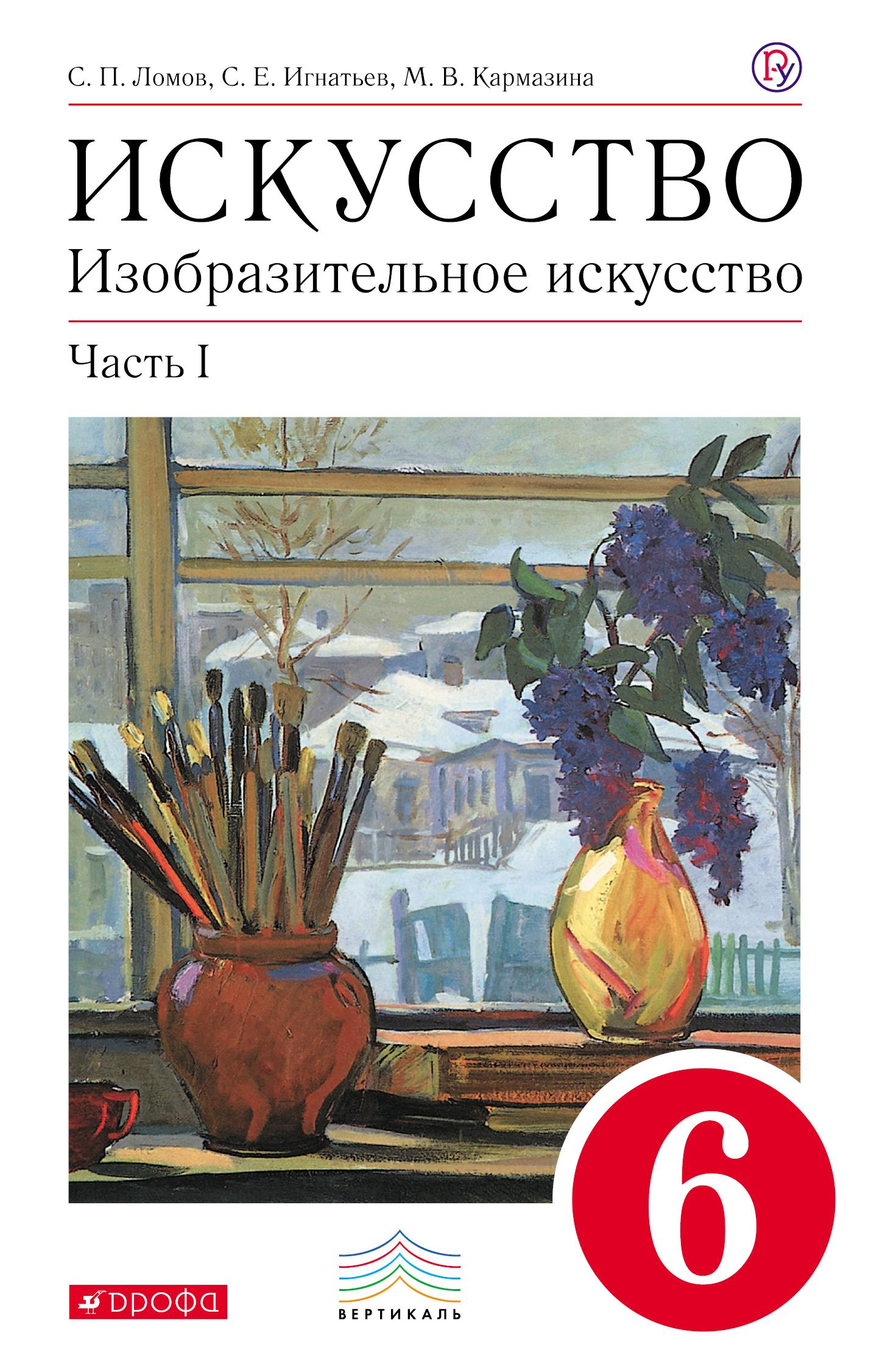 Изобразительное искусство. 6 класс. Учебник.Часть 1 ( Ломов С.П., Игнатьев С.Е., Кармазина М.В.  )