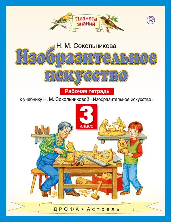Изобразительное искусство. 3 класс. Рабочая тетрадь Сокольникова Н.М.