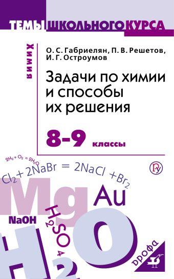 Химия. 8-9 классы. Задачи по химии и способы их решения. Габриелян О.С., Остроумов И.Г., Решетов П.В.