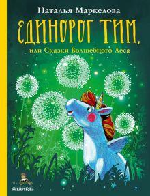 Единорог Тим, или Сказки Волшебного Леса (Маркелова Н.Е.)