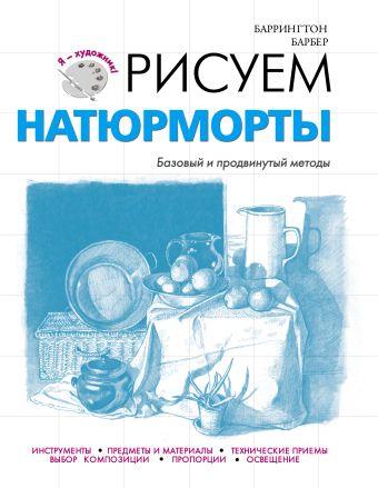Рисуем натюрморты Барбер Б.