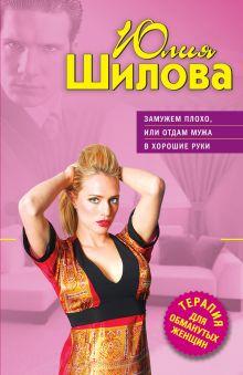 Обложка Замужем плохо, или Отдам мужа в хорошие руки Юлия Шилова