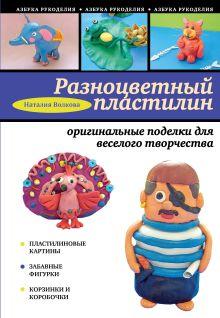 Разноцветный пластилин: оригинальные поделки для веселого творчества обложка книги