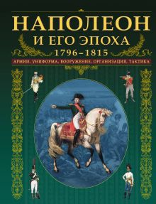 - Наполеон и его эпоха. 1796-1815. Армии, униформа, вооружение, организация, тактика обложка книги
