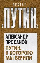 Проханов А.А. - Путин, в которого мы верили' обложка книги