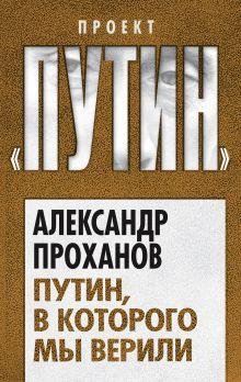 Проханов А.А. - Путин, в которого мы верили обложка книги