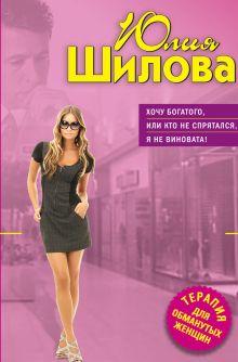 Обложка Хочу богатого, или Кто не спрятался, я не виновата! Юлия Шилова