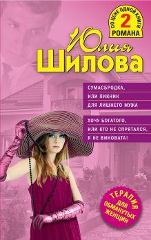 Обложка Сумасбродка, или Пикник для лишнего мужа. Хочу богатого, или Кто не спрятался, я не виновата! Юлия Шилова