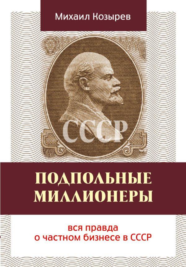 Подпольные миллионеры: вся правда о частном бизнесе в СССР Козырев М.