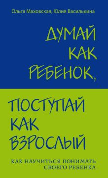 Маховская О. - Думай как ребенок, поступай как взрослый. Как научиться понимать своего ребенка обложка книги