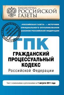 Гражданский процессуальный кодекс Российской Федерации : текст с изм. и доп. на 1 августа 2011 г.