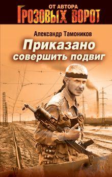 Тамоников А.А. - Приказано совершить подвиг обложка книги