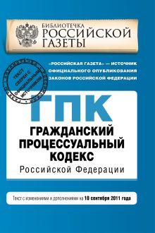 Гражданский процессуальный кодекс Российской Федерации : текст с изм. и доп. на 10 сентября 2011 г.