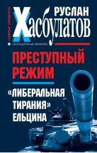 """Преступный режим. """"Либеральная тирания"""" Ельцина"""