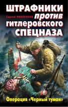 Михеенков С.Е. - Штрафники против гитлеровского спецназа. Операция Черный туман' обложка книги