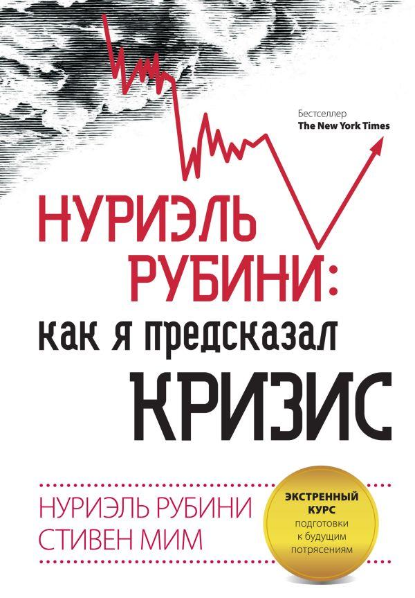 Нуриэль Рубини: как я предсказал кризис. Экстренный курс подготовки к будущим потрясениям Рубини Н., Мим С.