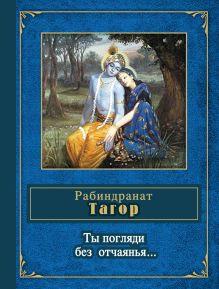Тагор Р. - Ты погляди без отчаянья... обложка книги